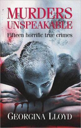 Murders Unspeakable: Fifteen Horrific True Crimes