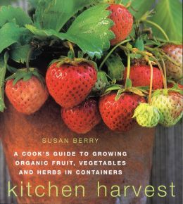 Kitchen Harvest: A Cook's Guide to Growing Organic Fruit, Vegetables and Herbs in Containers