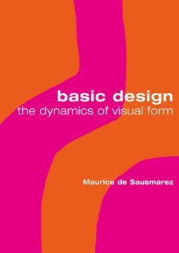 Basic Design: The Dynamics of Visual Form Maurice De Sausmarez