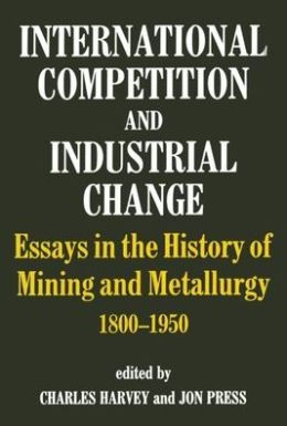 International Competition and Industrial Change: Essays in the History of Mining and Metallurgy, 1800-1950