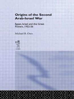 The Origins of the Second Arab-Israel War: Egypt, Israel and the Great Powers, 1952-56