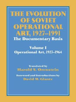 The Evolution of Soviet Operational Art, 1927-1991: The Documentary Basis: Volume 1 (Operational Art 1927-1964)