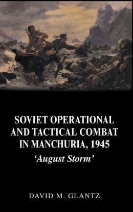 Soviet Operational and Tactical Combat in Manchuria 1945: 'August Storm'