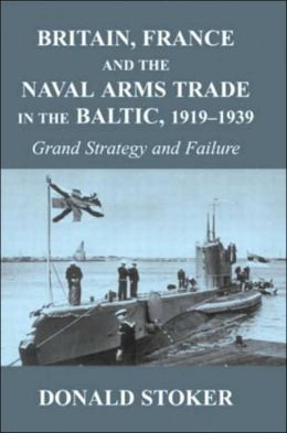 Britain, France and the Naval Arms Trade in the Baltic, 1919 -1939: Grand Strategy and Failure