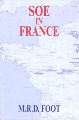 SOE in France (Whitehall Histories: Government Official History Series): An Account of the Work of the British Special Operations Executive in France, 1940-1944