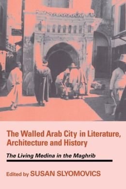 The Walled Arab City in Literature, Architecture and History: The Living Medina in the Maghrib