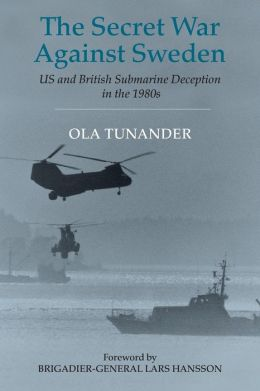 The Secret War against Sweden: US and British Submarine Deception in the 1980s(Cass Naval Policy and History Series)