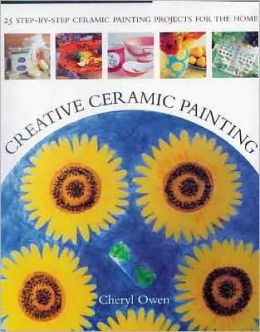 Creative Ceramic Painting: 25 Step-by-Step Ceramic Painting Projects for the Home