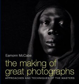 The Making of Great Photographs: Approaches and Techniques of the Masters