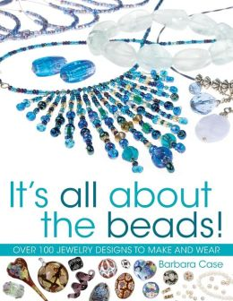 It's All About the Beads: Over 100 Designs to Make and Wear