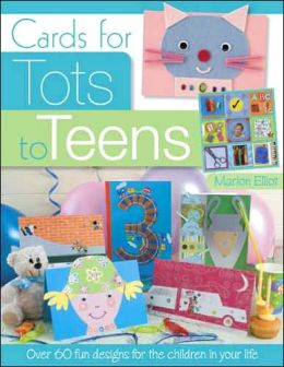 Cards for Tots to Teens: Over 60 Fun Designs for the Children in Your Life