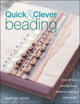 Quick & Clever Beading: Over 50 Fast and Fabulous Ideas for Crafting with Beads