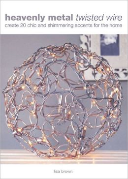 Heavenly Metal Twisted Wire: Create 20 Chic and Shimmering Accents for the Home