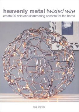 Heavenly Metal Twisted Wire: Create 20 Chic and Shimmering Accents for the Home (PagePerfect NOOK Book)
