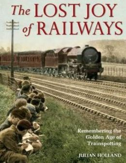 The Lost Joy of Railways: Remembering the Golden Age of Trainspotting. Julian Holland