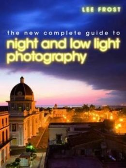 The New Complete Guide to Night and Low-Light Photography. Lee Frost