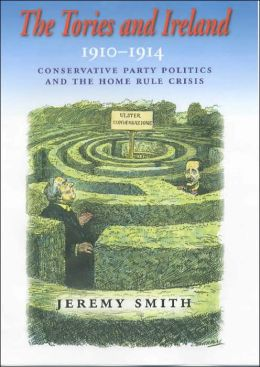 The Tories and Ireland, 1910-1914: Conservative Party Politics and the Home Rule Crisis