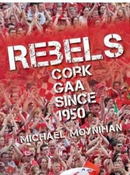 Rebels: Cork GAA Since 1950
