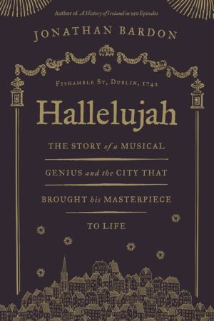 Hallelujah: The story of a musical genius and the city that brought his masterpiece to life: Frideric Handel's Messiah in Dublin