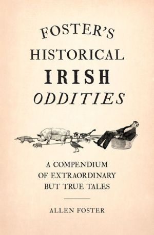 Foster's Historical Irish Oddities: A Compendium of Extraordinary But True Tales
