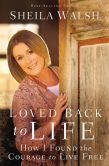 Book Cover Image. Title: Loved Back to Life:  How I Found the Courage to Live Free, Author: Sheila Walsh