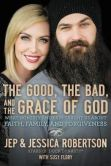 Book Cover Image. Title: The Good, the Bad, and the Grace of God:  What Honesty and Pain Taught Us About Faith, Family, and Forgiveness, Author: Jep Robertson