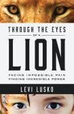 Book Cover Image. Title: Through the Eyes of a Lion:  Facing Impossible Pain, Finding Incredible Power, Author: Levi Lusko