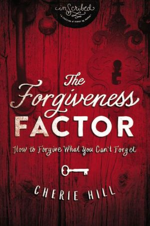 The Forgiveness Factor: How to Forgive What You Can't Forget