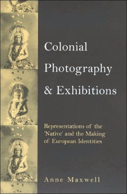 Colonial Photography and Exhibitions: Representations of the Native and the Making of European Identities