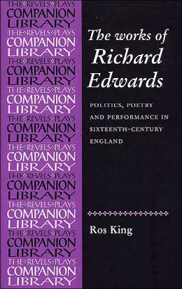 The Works of Richard Edwards: Politics, Poetry, and Performances in Sixteenth-Century England