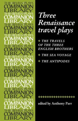 Three Renaissance Travel Plays: The Travels of the Three English Brothers/The Sea Voyage/The Antipodes (The Revels Plays Companion Library Series)