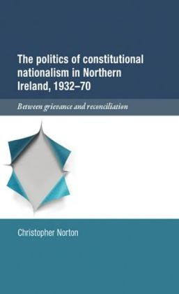 The Politics of Constitutional Nationalism in Northern Ireland, 1932-70: Between Grievance and Reconciliation