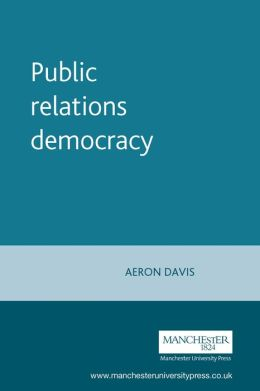 Public Relations Democracy: Politics, Public Relations and the Mass Media in Britain