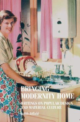 Bringing Modernity Home: Writings on Popular Design and Material Culture