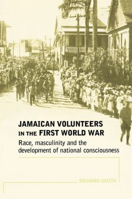 Jamaican Volunteers in the First World War: Race, Masculinity and the Development of National Consciousness