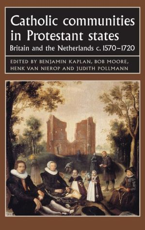 Catholic Communities in Protestant States: Britain and the Netherlands C., 1570-1720