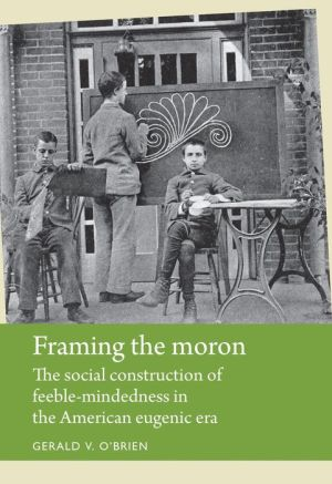 Framing the Moron: The Social Construction of Feeble-Mindedness in the American Eugenic Era