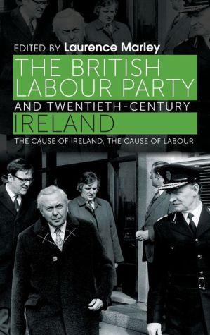 The British Labour Party and twentieth-century Ireland: The cause of Ireland, the cause of Labour