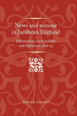 News and rumour in Jacobean England: Information, court politics and diplomacy, 161825