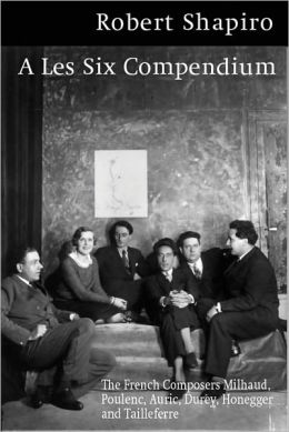 A Les Six Compendium: The French Composers Milhaud, Poulenc, Auric, Durey, Honegger, and Tailleferre