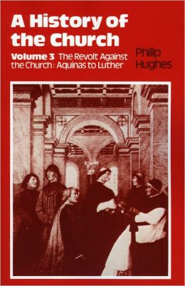 History of the Church: Volume 3: The Revolt Against The Church: Aquinas To Luther