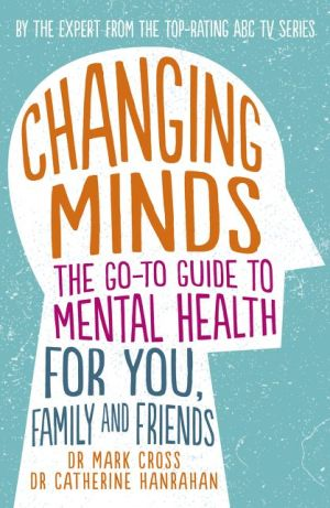 Changing Minds: The go-to Guide to Mental Health for You, Family andFriends