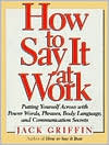 How to Say It at Work : Putting Yourself Across With Power Words, Phrases, Body Language, and Communication Secrets