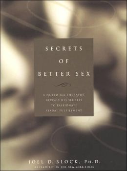 Secrets of Better Sex: A Noted Sex Therapist Reveals His Secrets to Passionate Sexual Fulfillment