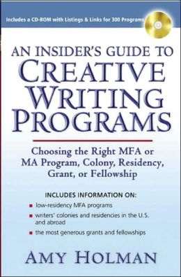 An Insider's Guide to Creative Writing Programs: Choosing the Right MFA or MA Program, Colony, Residency,Grant or Fellowship Amy Holman