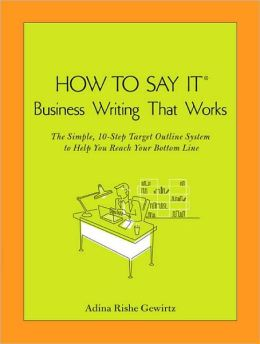 How To Say It: Business Writing That Works: The Simple, 10-Step Target Outline System to Help you ReachYour Bottom Line