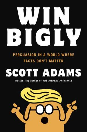 Book Win Bigly: Persuasion in a World Where Facts Don't Matter