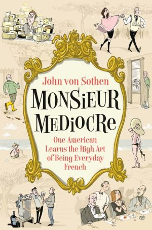 Monsieur Mediocre: One American Learns the High Art of Being Everyday French|Hardcover