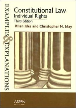 Constitutional Law: Individual Rights Examples & Explanations (3rd Edition) (see also May/Ides)