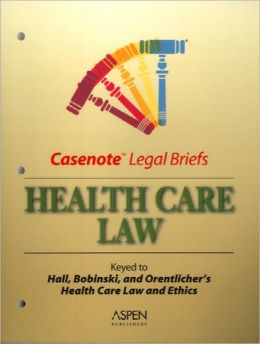 Casenote Legal Briefs: Health Care, Keyed to Hall, Bobinsk & Orentlicher, 6th Ed.